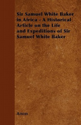Sir Samuel White Baker in Africa - A Historical Article on the Life and Expeditions of Sir Samuel White Baker