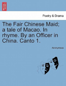 The Fair Chinese Maid; A Tale of Macao. in Rhyme. by an Officer in China. Canto 1.
