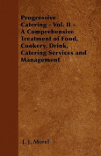 Progressive Catering - Vol. II - A Comprehensive Treatment of Food, Cookery, Drink, Catering Services and Management