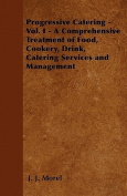 Progressive Catering - Vol. I - A Comprehensive Treatment of Food, Cookery, Drink, Catering Services and Management