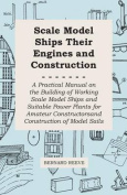 Scale Model Ships Their Engines and Construction - A Practical Manual on the Building of Working Scale Model Ships and Suitable Power Plants for Amate