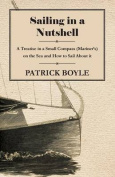 Sailing in a Nutshell - A Treatise in a Small Compass (Mariner's) on the Sea and How to Sail about It