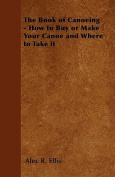 The Book of Canoeing - How to Buy or Make Your Canoe and Where to Take It