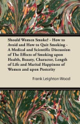 Should Women Smoke? - How to Avoid and How to Quit Smoking - A Medical and Scientific Discussion of the Effects of Smoking Upon Health, Beauty, Charac