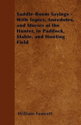 Saddle-Room Sayings - With Topics, Anecdotes, and Stories of the Hunter, in Paddock, Stable, and Hunting Field