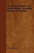 The Perfect Hunter and Saddle Horse - Breaking, Making and Riding