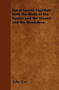 Rural Sports Together with the Birth of the Squire and the Hound and the Huntsman