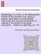 Streetology of London, or the Metropolitan Papers of the Itinerant Club. Being a Graphic Description of Extraordinary Individuals Who Exercise Professions or Callings in the Streets of the Great Metropolis ... Edited by Jack Rag. No. 1-6.
