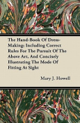 The Hand-Book of Dress-Making; Including Correct Rules for the Pursuit of the Above Art, and Concisely Illustrating the Mode of Fitting at Sight