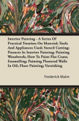 Interior Painting - A Series of Practical Treatises on Material; Tools and Appliances Used; Stencil Cutting; Pounces in Interior Painting; Painting Wo