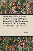 Miscellany of the Maitland Club; Consisting of Original Papers and Other Documents, Illustrative of the History and Literature of Scotland