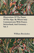 Illustrations of the Passes of the Alps, by Which Italy Communicates with France, Switzerland, and Germany. - Vol. I