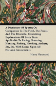 A   Dictionary of Sports; Or, Companion to the Field, the Forest, and the Riverside. Containing Explanations of Every Term Applicable to Racing, Shoot