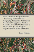 Notes of the Buckingham Lectures - Embracing Sketches of the Geography, Antiquities, and Present Condition of Egypt and Palestine - Compiled from the