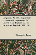 Argentina and the Argentines - Notes and Impressions of a Five Years' Sojourn in the Argentine Republic, 1885-90
