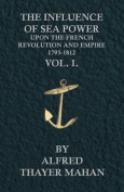 The Influence of Sea Power Upon the French Revolution and Empire, 1793-1812 - Vol. I.