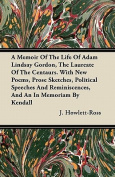 A   Memoir of the Life of Adam Lindsay Gordon, the Laureate of the Centaurs. with New Poems, Prose Sketches, Political Speeches and Reminiscences, and