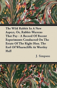 The Wild Rabbit In A New Aspect, Or, Rabbit-Warrens That Pay - A Record Of Recent Experiments Conducted On The Estate Of The Right Hon. The Earl Of Wharncliffe At Wortley Hall
