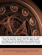 Life and Letters of Sir Gilbert Elliot, First Earl of Minto, from 1751 to 1806, When His Public Life in Europe Was Closed by His Appointment to the Vi