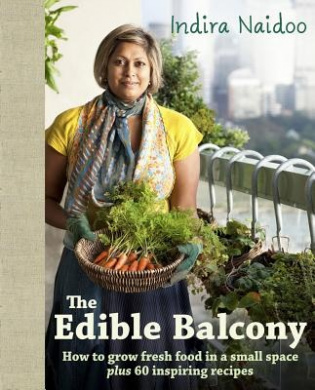 The Edible Balcony: How to Grow Fresh Food in a Small Space Plus 60 Inspiring Recipes