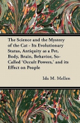 The Science and the Mystery of the Cat - Its Evolutionary Status, Antiquity as a Pet, Body, Brain, Behavior, So-Called 'Occult Powers, ' and Its Effec