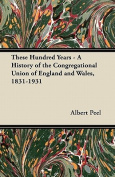 These Hundred Years - A History of the Congregational Union of England and Wales, 1831-1931