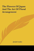 The Flowers of Japan and the Art of Floral Arrangement the Flowers of Japan and the Art of Floral Arrangement