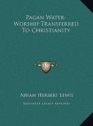 Pagan Water-Worship Transferred to Christianity Pagan Water-Worship Transferred to Christianity