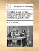 Tractatus, in Quo Tentatur Conamen Recuperandi Notitiam Principiorum Veteris & Verae Philosophiae, Prout Eadem [LAT]