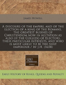 A Discours of the Empire, and of the Election of a King of the Romans, the Greatest Busines of Christendom Now in Agitation as Also of the Colledg of Electors, Their Particular Interests, and Who Is Most Likely to Be the Next Emperour / By J.H.