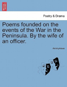 Poems Founded on the Events of the War in the Peninsula. by the Wife of an Officer.