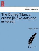 The Buried Titan, a Drama [In Five Acts and in Verse].
