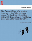The Second Titan War Against Heaven; Or the Talents Buried Under Portland-Isle. [A Political Satire.] by the Author of the Rising Sun [Eaton Stannard Barrett?].
