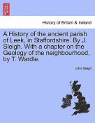 A History of the Ancient Parish of Leek, in Staffordshire. by J. Sleigh. with a Chapter on the Geology of the Neighbourhood, by T. Wardle.