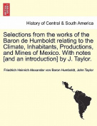 Selections from the Works of the Baron de Humboldt Relating to the Climate, Inhabitants, Productions, and Mines of Mexico. with Notes [And an Introduction] by J. Taylor.