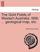 The Gold Fields of Western Australia. with ... Geological Map, Etc.