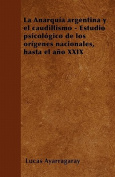 La Anarquia Argentina y El Caudillismo - Estudio Psicologico de Los Origenes Nacionales, Hasta El Ano XXIX [Spanish]