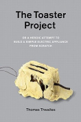 The Toaster Project, or, a Heroic Attempt to Build a Simple Electric Appliance from Scratch