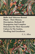 Bulbs and Tuberous-Rooted Plants - Their History, Description, Methods of Propagation and Complete Directions for Their Successful Culture in the Gard