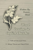 Wood Carvings in English Churches; I - Stalls and Tabernacle Work, II - Bishops' Thrones and Chancel Work