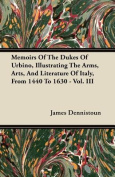 Memoirs of the Dukes of Urbino, Illustrating the Arms, Arts, and Literature of Italy, from 1440 to 1630 - Vol. III