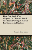 Light and Shade with Chapters on Charcoal, Pencil, and Brush Drawing; A Manual for Teachers and Students