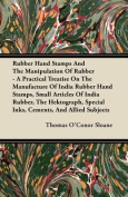 Rubber Hand Stamps and the Manipulation of Rubber - A Practical Treatise on the Manufacture of India Rubber Hand Stamps, Small Articles of India Rubbe