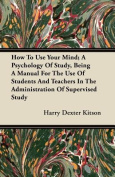 How to Use Your Mind; A Psychology of Study, Being a Manual for the Use of Students and Teachers in the Administration of Supervised Study