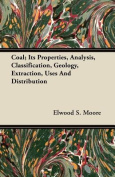 Coal; Its Properties, Analysis, Classification, Geology, Extraction, Uses and Distribution