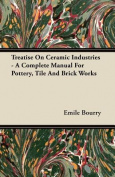 Treatise on Ceramic Industries - A Complete Manual for Pottery, Tile and Brick Works