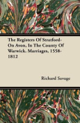 The Registers of Stratford-On Avon, in the County of Warwick. Marriages, 1558-1812