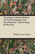 The Emperor Julian's Relation to the New Sophistic and Neo-Platonism - With a Study of His Style