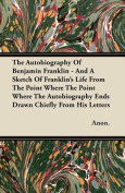 The Autobiography of Benjamin Franklin - And a Sketch of Franklin's Life from the Point Where the Point Where the Autobiography Ends Drawn Chiefly fro