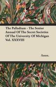 The Palladium - The Senior Annual of the Secret Societies of the University of Michigan Vol. XXXVIII